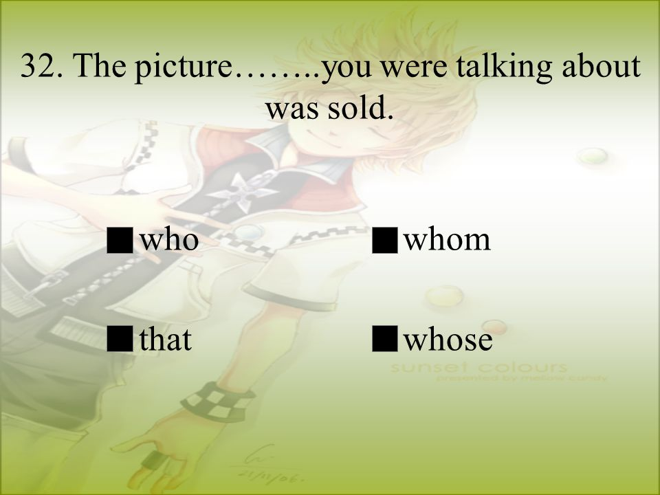 32. The picture……..you were talking about was sold. whowhom thatwhose