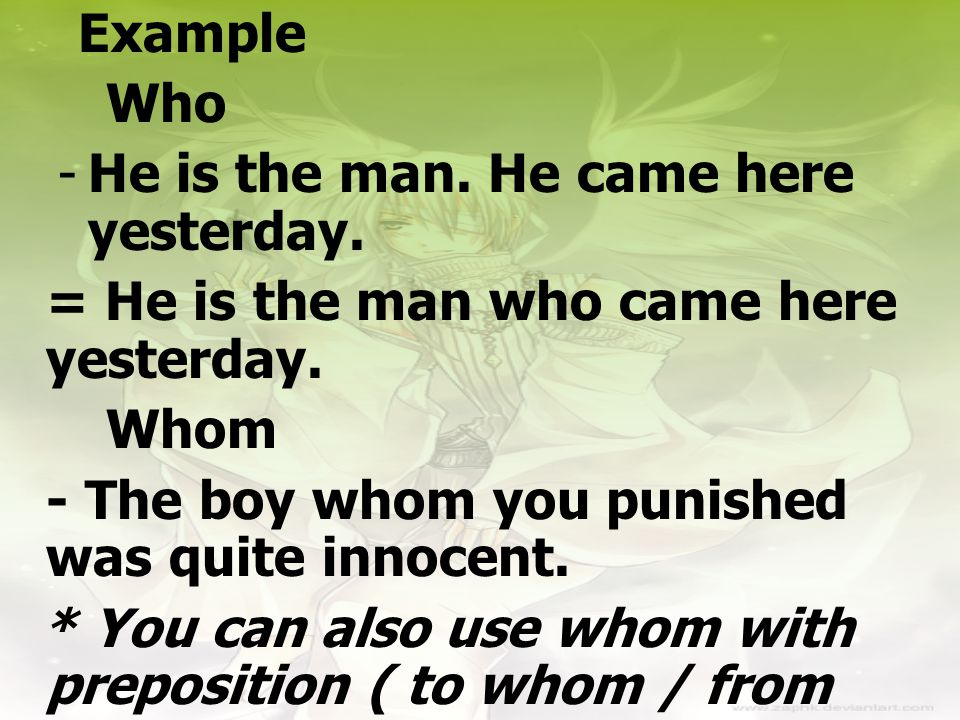 Example Who -He is the man. He came here yesterday. = He is the man who came here yesterday. Whom - The boy whom you punished was quite innocent. * Yo