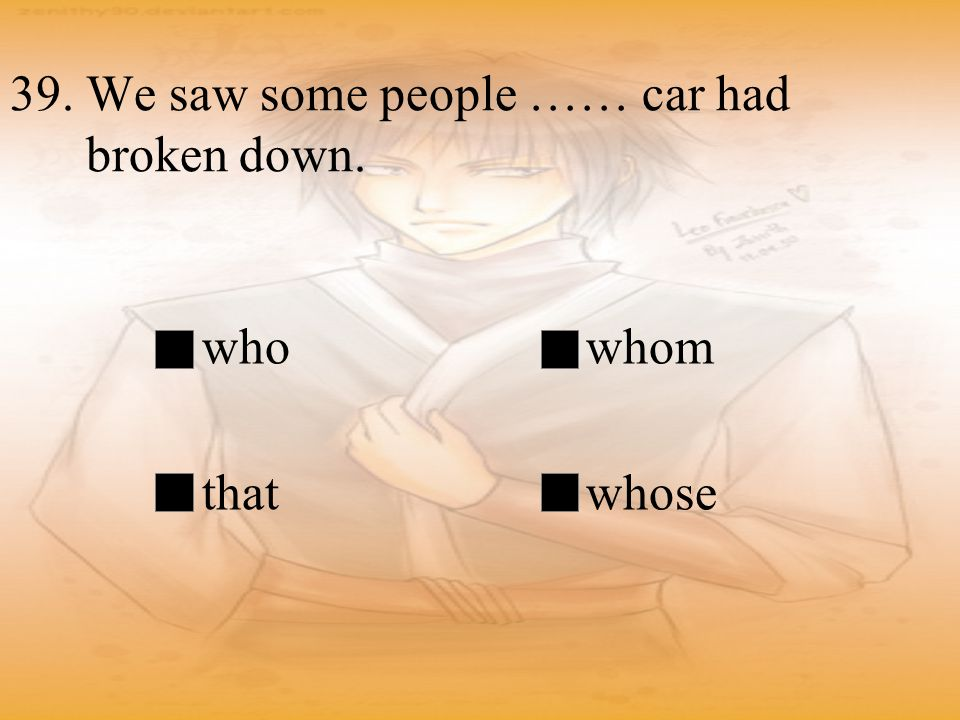 39. We saw some people …… car had broken down. whowhom thatwhose