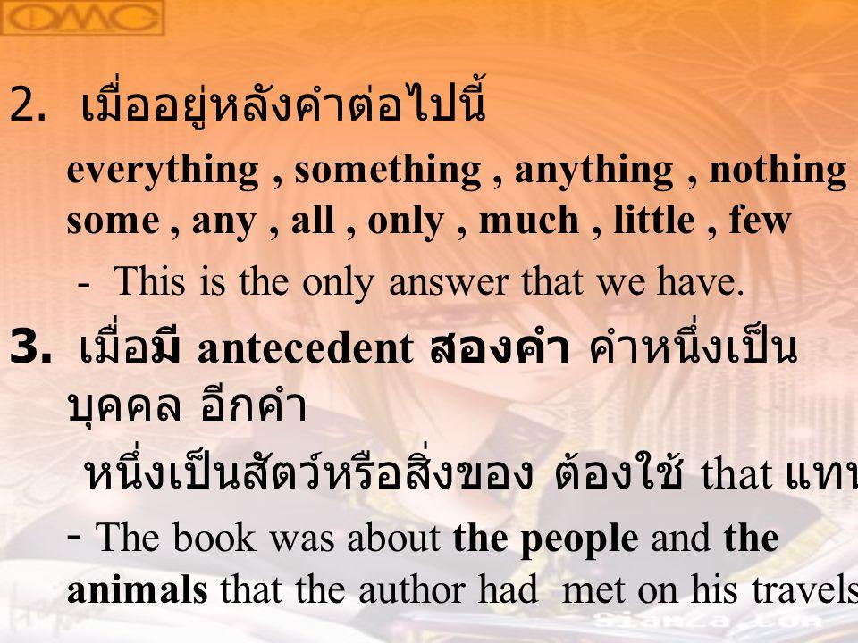 2. เมื่ออยู่หลังคำต่อไปนี้ everything, something, anything, nothing, some, any, all, only, much, little, few - This is the only answer that we have. 3