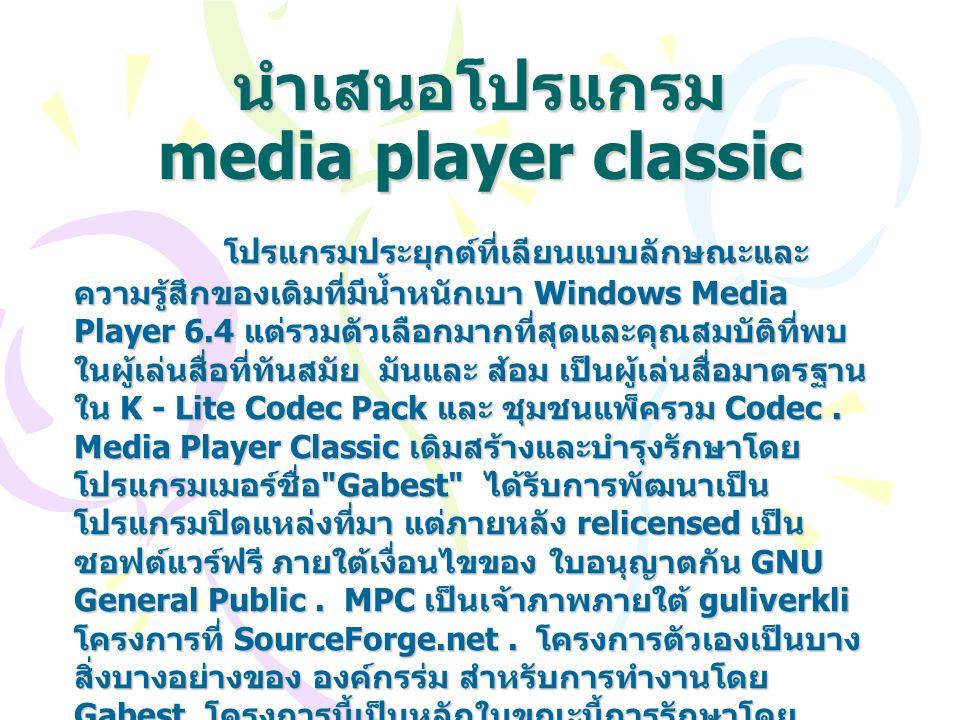 คุณสมบัติของ media player classic 1.1 Media Player Classic มีความสามารถใน VCD, SVCD และ DVD การเล่นโดยไม่ต้องติดตั้งซอฟต์แวร์เพิ่มเติมหรือตัวแปลง สัญญาณ คณะกรรมการนโยบายการเงินได้ในตัวแปลงสัญญาณ สำหรับ MPEG - 2 วิดีโอที่มีการสนับสนุนสำหรับคำบรรยายและ ตัวแปลงสัญญาณสำหรับ LPCM, MP2, 3GP, AC3, และ DTS เสียง คณะกรรมการนโยบายการเงินนอกจากนี้ยังมีการ ปรับปรุง รูปแบบ MPEG splitter ที่สนับสนุนการเล่น VCD และ SVCDs ใช้ VCD / ของ SVCD / XCD อ่าน 1 An AAC decoding filter has been present in MPC for a while, which makes the player suitable for AAC playback in MP4, and so makes it an alternative to both Winamp and iTunes.