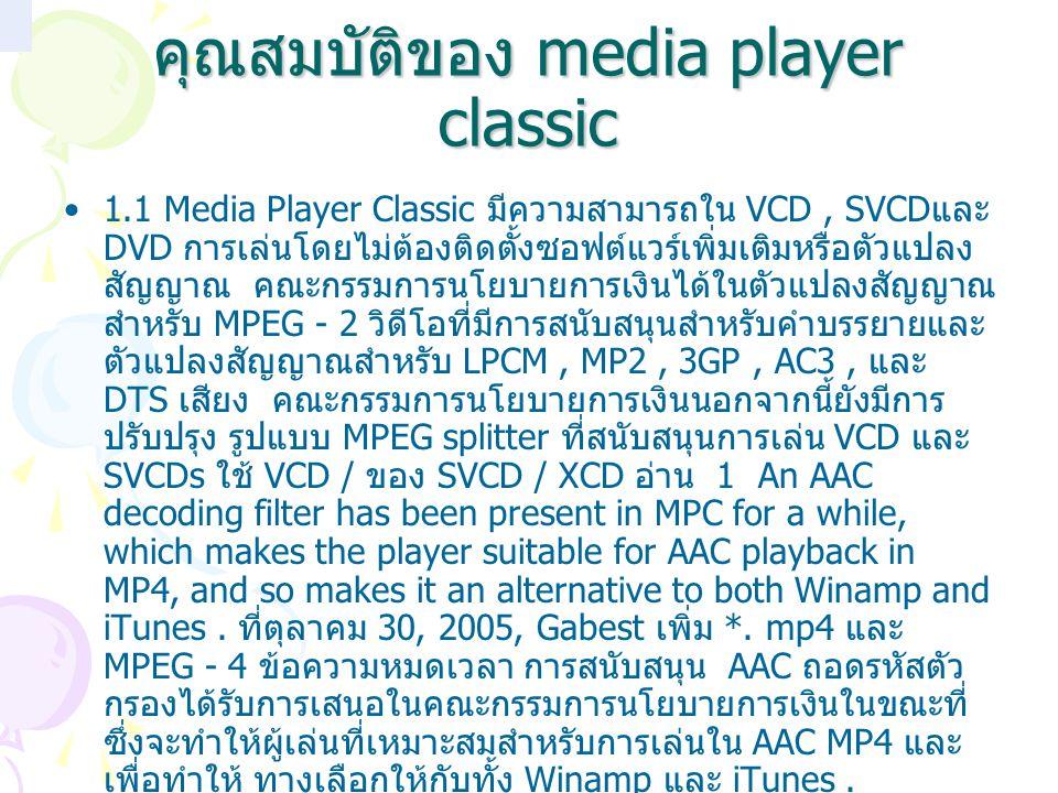คุณสมบัติของ media player classic 1.1 Media Player Classic มีความสามารถใน VCD, SVCD และ DVD การเล่นโดยไม่ต้องติดตั้งซอฟต์แวร์เพิ่มเติมหรือตัวแปลง สัญญ