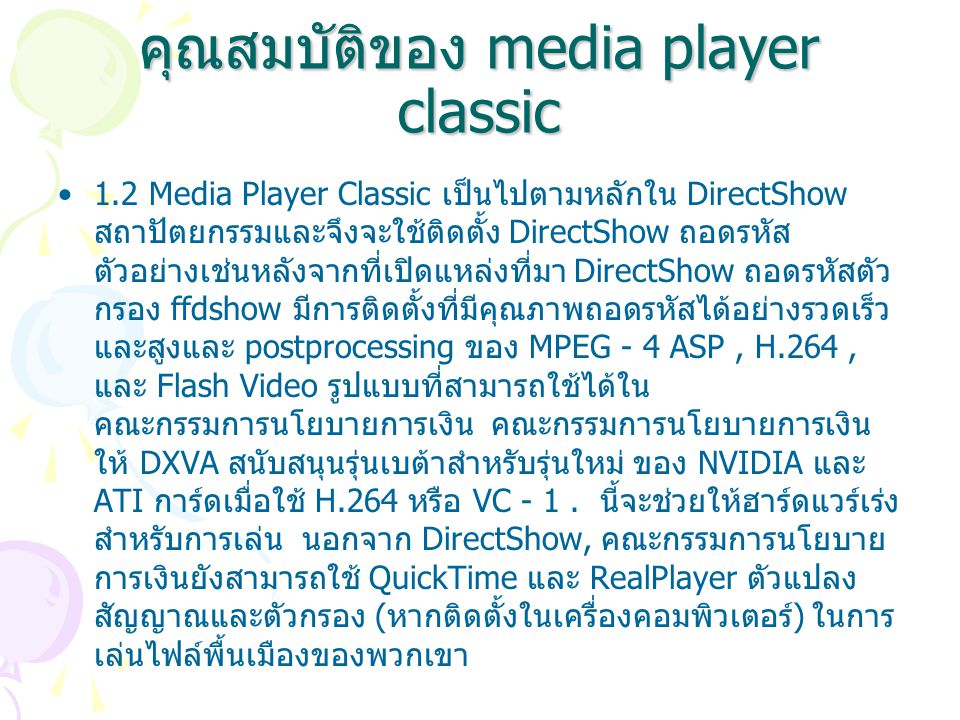 คุณสมบัติของ media player classic 1.2 Media Player Classic เป็นไปตามหลักใน DirectShow สถาปัตยกรรมและจึงจะใช้ติดตั้ง DirectShow ถอดรหัส ตัวอย่างเช่นหลังจากที่เปิดแหล่งที่มา DirectShow ถอดรหัสตัว กรอง ffdshow มีการติดตั้งที่มีคุณภาพถอดรหัสได้อย่างรวดเร็ว และสูงและ postprocessing ของ MPEG - 4 ASP, H.264, และ Flash Video รูปแบบที่สามารถใช้ได้ใน คณะกรรมการนโยบายการเงิน คณะกรรมการนโยบายการเงิน ให้ DXVA สนับสนุนรุ่นเบต้าสำหรับรุ่นใหม่ ของ NVIDIA และ ATI การ์ดเมื่อใช้ H.264 หรือ VC - 1.