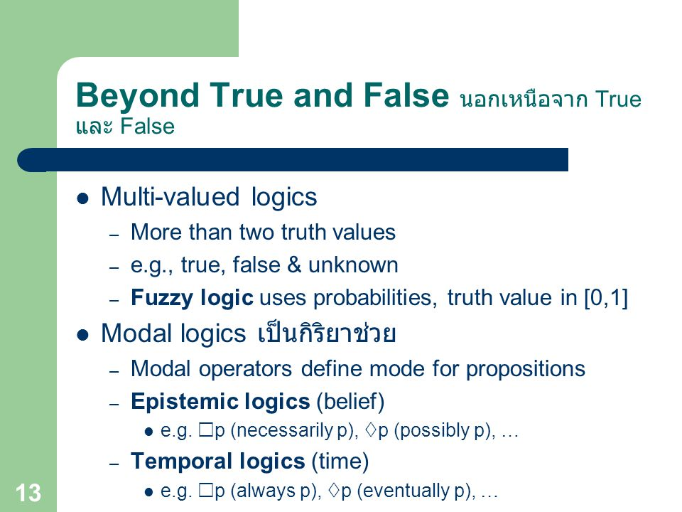 Beyond True and False นอกเหนือจาก True และ False Multi-valued logics – More than two truth values – e.g., true, false & unknown – Fuzzy logic uses probabilities, truth value in [0,1] Modal logics เป็นกิริยาช่วย – Modal operators define mode for propositions – Epistemic logics (belief) e.g.