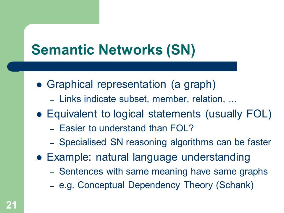 Semantic Networks (SN) Graphical representation (a graph) – Links indicate subset, member, relation,... Equivalent to logical statements (usually FOL)