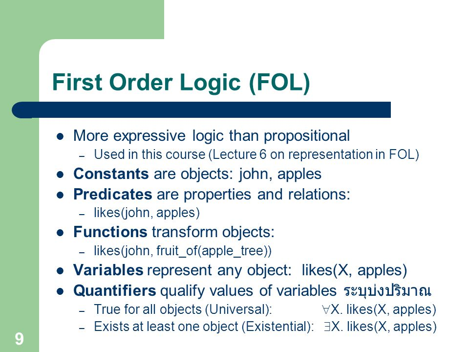 First Order Logic (FOL) More expressive logic than propositional – Used in this course (Lecture 6 on representation in FOL) Constants are objects: joh