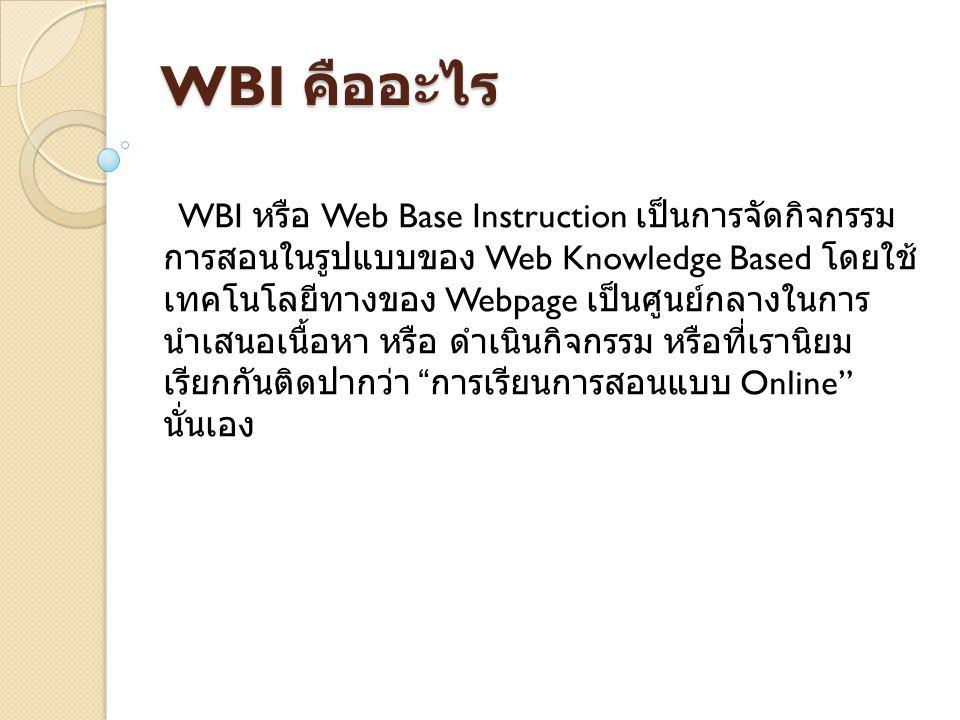 รูปแบบของ WBI ได้เป็น 2 ลักษณะ ใหญ่ๆได้แก่ รูปแบบของ WBI ได้เป็น 2 ลักษณะ ใหญ่ๆได้แก่ รูปแบบของ WBI ได้เป็น 2 ลักษณะใหญ่ๆได้แก่ 1) Asynchronous Learning Methods เป็นการเรียนการสอนที่ผู้เรียนสามารถเรียนรู้เวลาใดก็ได้แล้วแต่ ความสะดวกของตนเองโดยผู้สอนจะมีการสร้างเนื้อหาไว้ใน Web site ที่กำหนด จะมีโครงสร้างเนื้อหาในรูปแบบต่างๆ เช่น Text หรือ VDO เพื่อผู้เรียนสามารถเข้ามาศึกษาได้ และอาจมี การกำหนดช่องทางในการติดต่อผู้สอน ในกรณีที่ผู้เรียนเกิดข้อ คำถามที่ต้องการใช้ผู้สอนช่วยในการแนะนำ เช่นระบบ Webboard Chat หรือ E-Mail เป็นต้น 2) Synchronous Learning Methods เป็นการสอนในเวลาเดียวกับผู้เรียน โดยใช้เทคโนโลยีของ WEB เป็นสื่อกลางในการสอน โดยที่ผู้เรียนและผู้สอนสามารถ ปฏิสัมพันธ์กันในเวลาเดียวกันแต่ต่างๆสถานที่ หรือการเรียน การสอนในเวลาจริงนั่นเอง (Real Time) ซึ่งเทคโนโลยีที่ใช้จะ เป็นระบบ Internet ความเร็วสูงและระบบการประชุมวีดิทัศน์ (VDO Conferencing) ซึ่งผู้เรียนสามารถถามคำถามต่างๆ เมื่อ ตนเองเกิดข้อสงสัยได้ทันทีโดยไม่ต้องมีการฝากข้อคำถามไว้