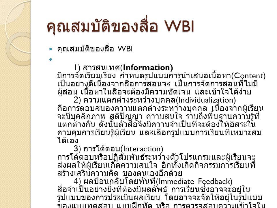 หลักการออกแบบสื่อ WBI หลักการออกแบบสื่อ WBI หลักการออกแบบสื่อ WBI 1) ออกแบบเนื้อหา ขั้นที่ 1 ขั้นในการเตรียมตัว (Preparation Stage) เป็น ขั้นตอนในการเตรียมความพร้อมในด้านต่างๆ ของทีมผู้พัฒนา สื่อ มีการกำหนดบทบาทหน้าที่ของแต่ละคนในทีม หรือ การ ผสานงานบุคลากรที่มีความชำนาญในด้านต่างๆ ขั้นที่ 2 ขั้นการกำหนดเนื้อหา (Content Selection Stage) เป็นขั้นตอนในการเลือกเนื้อหาที่ต้องการที่จะมาทำสื่อ โดย จำเป็นต้องคำนึงถึงกลุ่มเป้าหมายที่จะนำสื่อไปใช้งาน ขั้นที่ 3 ขั้นการกำหนดเนื้อหา (Content Analysis Stage) ทำการวิเคราะห์แจกแจงเนื้อหาที่จะสอนว่ามีความซับซ้อน มากน้อยเพียงใด เป็นการตั้งเป้าหมายในการเรียนในแต่ละ หน่วยการเรียนรู้ว่าจำเป็นต้องมีขอบเขตการสอนอย่างไร 2) ออกแบบโครงสร้างระบบ เป็นการกำหนดความสัมพันธ์ของข้อมูลต่างๆ ให้อยู่ในรูปแบบ โครงสร้าง เพื่อให้เห็นภาพมากที่สุดโดยจะมีการใช้รูปโมเดล เข้ามาช่วยในการแสดง
