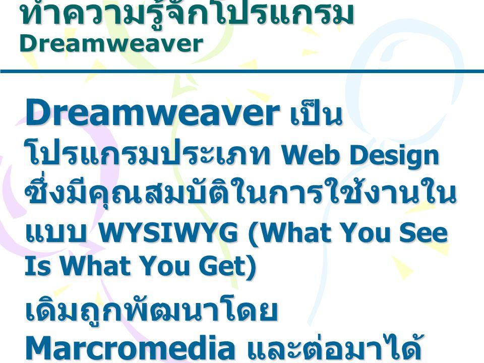 ทำความรู้จักโปรแกรม Dreamweaver Dreamweaver เป็น โปรแกรมประเภท Web Design ซึ่งมีคุณสมบัติในการใช้งานใน แบบ WYSIWYG (What You See Is What You Get) เดิมถูกพัฒนาโดย Marcromedia และต่อมาได้ ขายให้กับ Adobe