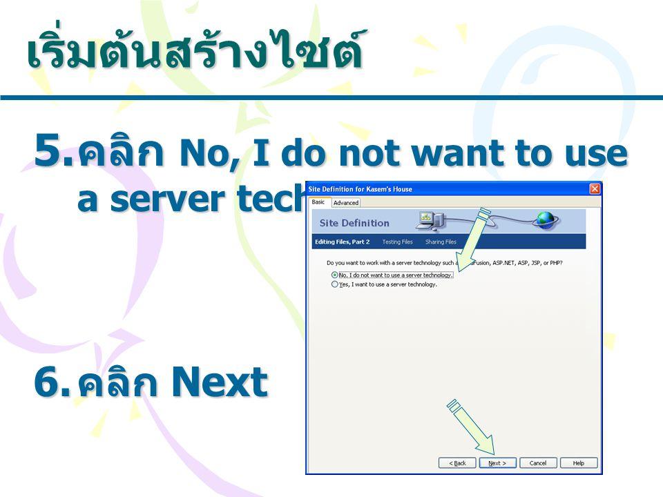 เริ่มต้นสร้างไซต์ 5. คลิก No, I do not want to use a server technlogy. 6. คลิก Next