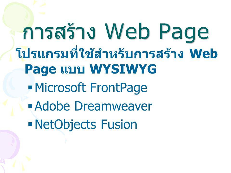 การสร้าง Web Page โปรแกรมที่ใช้สำหรับการสร้าง Web Page แบบ WYSIWYG  Microsoft FrontPage  Adobe Dreamweaver  NetObjects Fusion