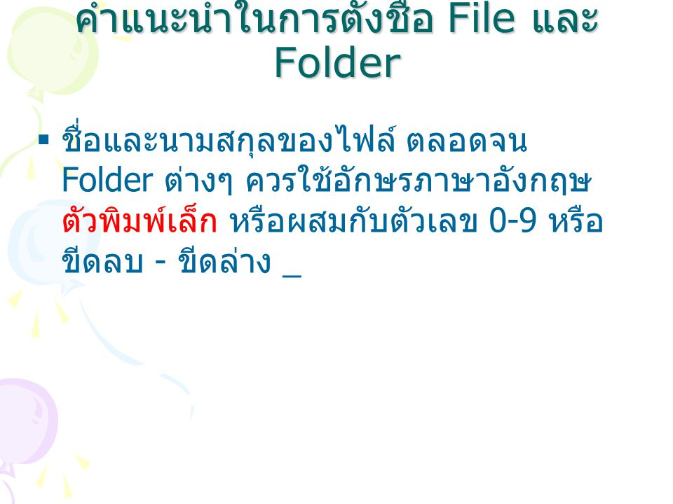 คำแนะนำในการตั้งชื่อ File และ Folder  ชื่อและนามสกุลของไฟล์ ตลอดจน Folder ต่างๆ ควรใช้อักษรภาษาอังกฤษ ตัวพิมพ์เล็ก หรือผสมกับตัวเลข 0-9 หรือ ขีดลบ - ขีดล่าง _