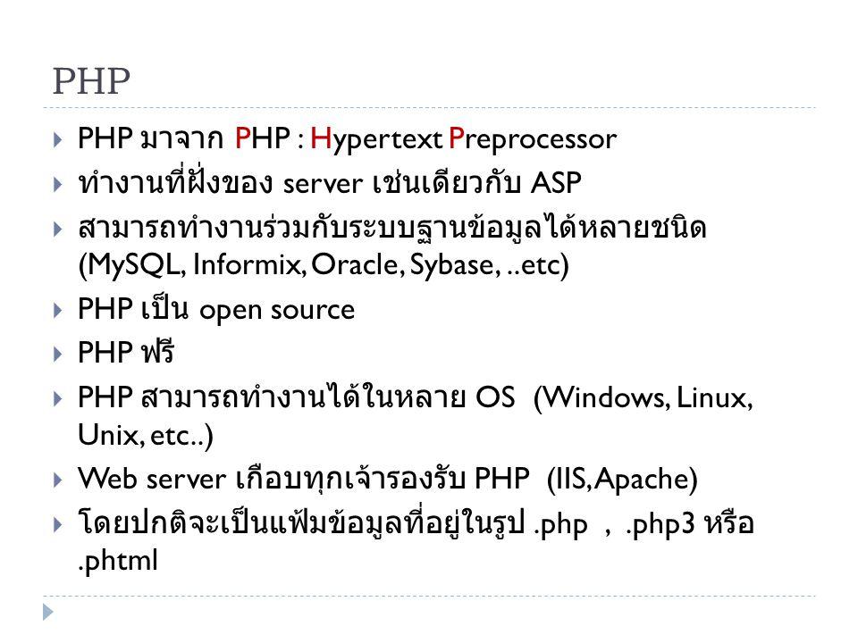 PHP  PHP มาจาก PHP : Hypertext Preprocessor  ทำงานที่ฝั่งของ server เช่นเดียวกับ ASP  สามารถทำงานร่วมกับระบบฐานข้อมูลได้หลายชนิด (MySQL, Informix,