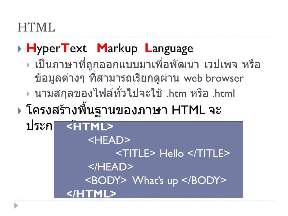 HTML  HyperText Markup Language  เป็นภาษาที่ถูกออกแบบมาเพื่อพัฒนา เวปเพจ หรือ ข้อมูลต่างๆ ที่สามารถเรียกดูผ่าน web browser  นามสกุลของไฟล์ทั่วไปจะใ