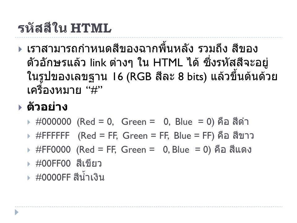 รหัสสีใน HTML  เราสามารถกำหนดสีของฉากพื้นหลัง รวมถึง สีของ ตัวอักษรแล้ว link ต่างๆ ใน HTML ได้ ซึ่งรหัสสีจะอยู่ ในรูปของเลขฐาน 16 (RGB สีละ 8 bits) แ