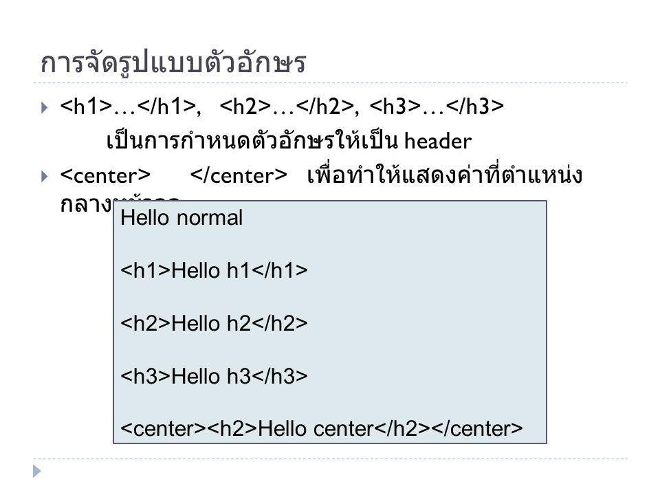การจัดรูปแบบตัวอักษร  …, …, … เป็นการกำหนดตัวอักษรให้เป็น header  เพื่อทำให้แสดงค่าที่ตำแหน่ง กลางหน้าจอ Hello normal Hello h1 Hello h2 Hello h3 Hel