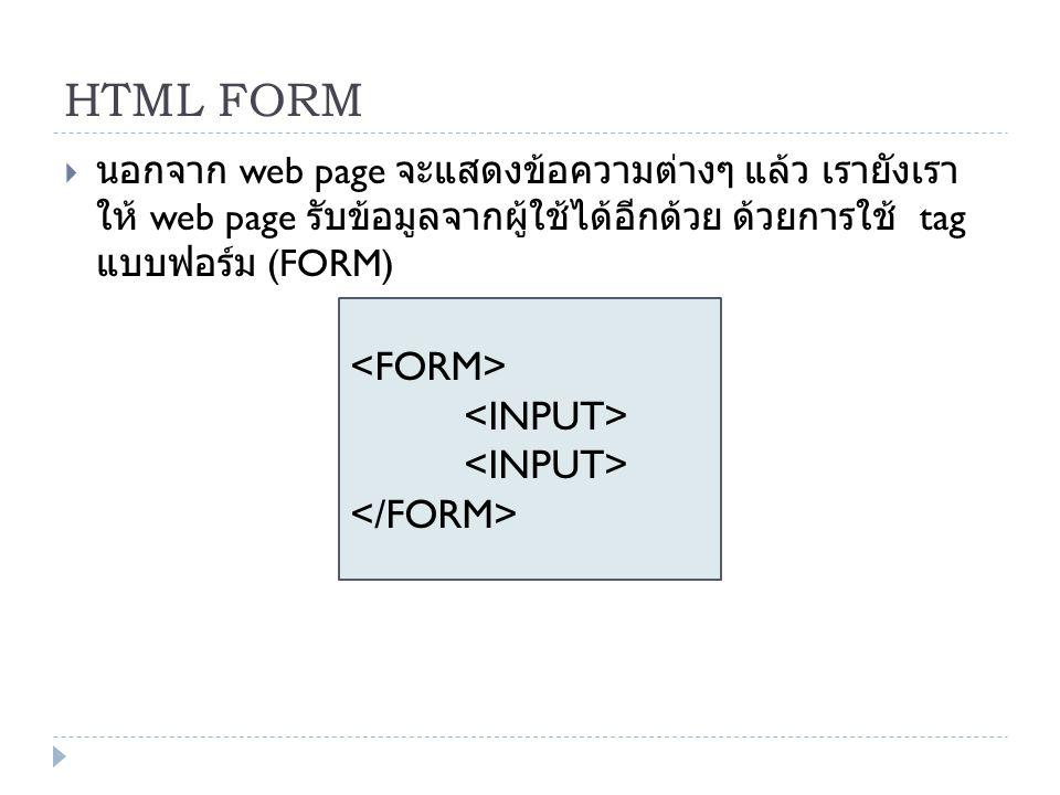 HTML FORM  นอกจาก web page จะแสดงข้อความต่างๆ แล้ว เรายังเรา ให้ web page รับข้อมูลจากผู้ใช้ได้อีกด้วย ด้วยการใช้ tag แบบฟอร์ม (FORM)