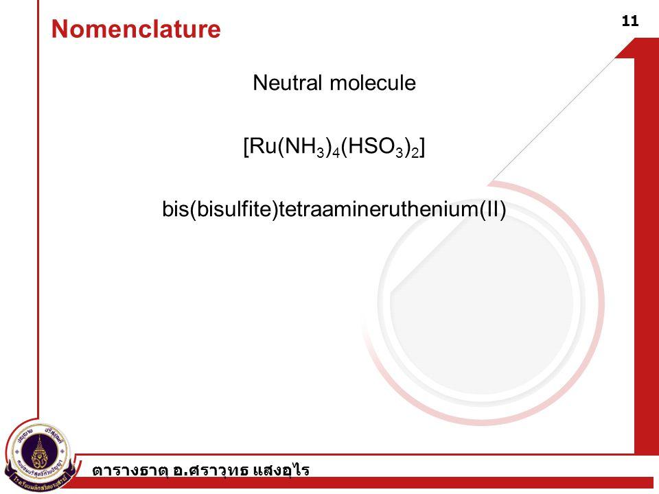 ตารางธาตุ อ. ศราวุทธ แสงอุไร 11 Nomenclature Neutral molecule [Ru(NH 3 ) 4 (HSO 3 ) 2 ] bis(bisulfite)tetraamineruthenium(II)