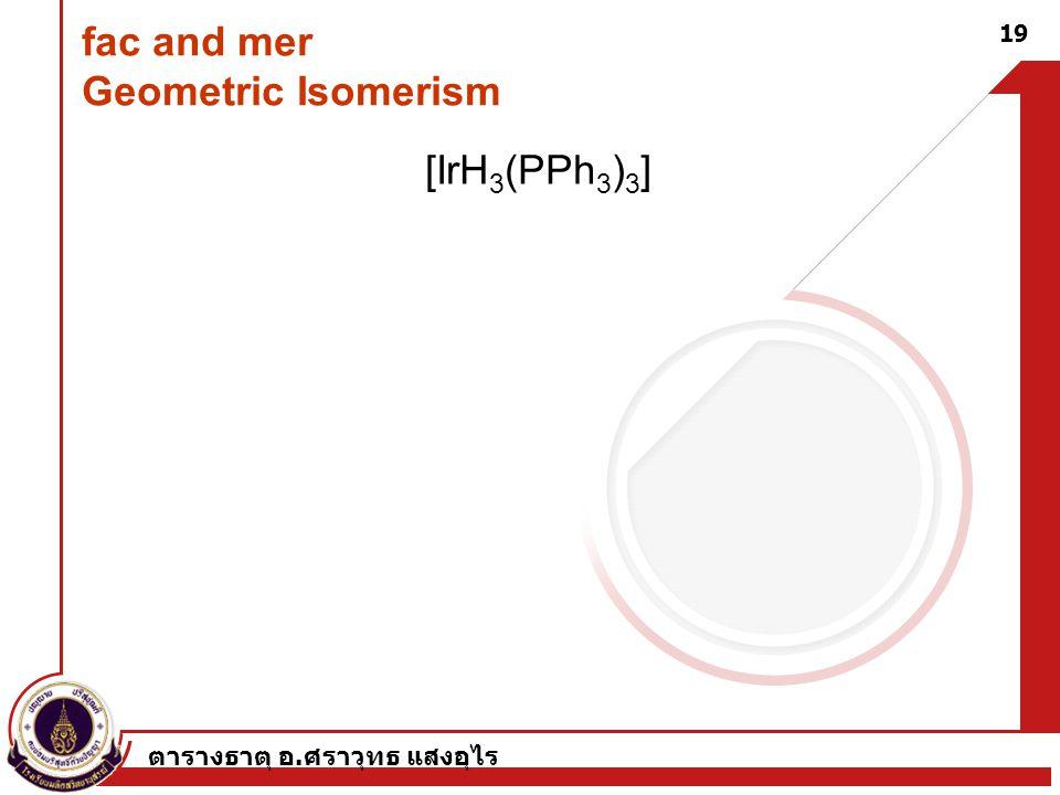 ตารางธาตุ อ. ศราวุทธ แสงอุไร 19 fac and mer Geometric Isomerism [IrH 3 (PPh 3 ) 3 ]