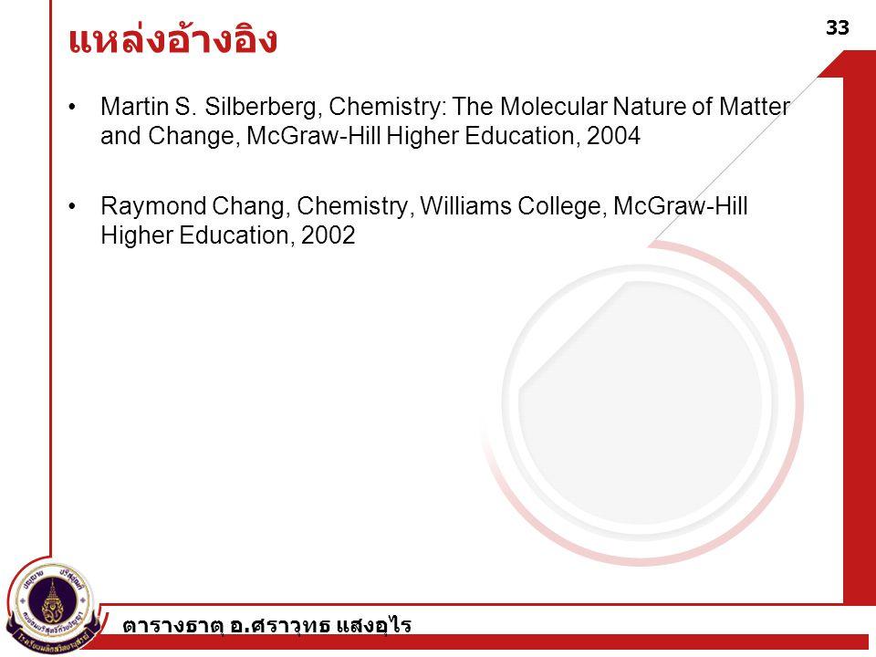 ตารางธาตุ อ. ศราวุทธ แสงอุไร 33 แหล่งอ้างอิง Martin S. Silberberg, Chemistry: The Molecular Nature of Matter and Change, McGraw-Hill Higher Education,