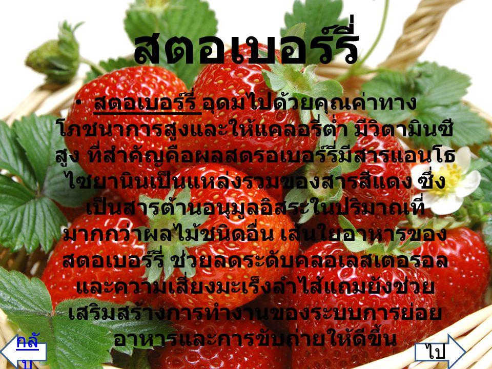 สตอเบอร์รี่ สตอเบอร์รี่ อุดมไปด้วยคุณค่าทาง โภชนาการสูงและให้แคลอรี่ต่ำ มีวิตามินซี สูง ที่สำคัญคือผลสตรอเบอร์รี่มีสารแอนโธ ไซยานินเป็นแหล่งรวมของสารสีแดง ซึ่ง เป็นสารต้านอนุมูลอิสระในปริมาณที่ มากกว่าผลไม้ชนิดอื่น เส้นใยอาหารของ สตอเบอร์รี่ ช่วยลดระดับคลอเลสเตอรอล และความเสี่ยงมะเร็งลำไส้แถมยังช่วย เสริมสร้างการทำงานของระบบการย่อย อาหารและการขับถ่ายให้ดีขึ้น ไป กลั บ