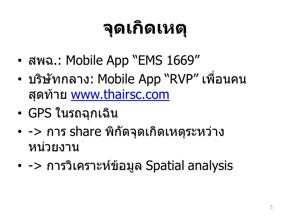 จุดเกิดเหตุ สพฉ.: Mobile App EMS 1669 บริษัทกลาง : Mobile App RVP เพื่อนคน สุดท้าย www.thairsc.comwww.thairsc.com GPS ในรถฉุกเฉิน -> การ share พิกัดจุดเกิดเหตุระหว่าง หน่วยงาน -> การวิเคราะห์ข้อมูล Spatial analysis 5