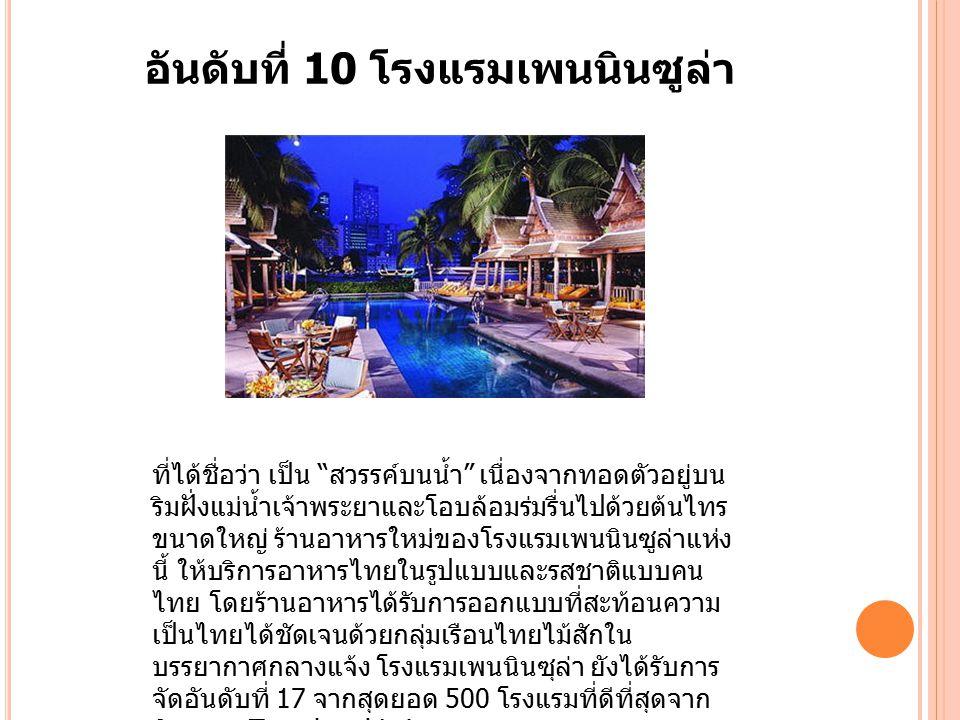 อันดับที่ 10 โรงแรมเพนนินซูล่า ที่ได้ชื่อว่า เป็น สวรรค์บนน้ำ เนื่องจากทอดตัวอยู่บน ริมฝั่งแม่น้ำเจ้าพระยาและโอบล้อมร่มรื่นไปด้วยต้นไทร ขนาดใหญ่ ร้านอาหารใหม่ของโรงแรมเพนนินซูล่าแห่ง นี้ ให้บริการอาหารไทยในรูปแบบและรสชาติแบบคน ไทย โดยร้านอาหารได้รับการออกแบบที่สะท้อนความ เป็นไทยได้ชัดเจนด้วยกลุ่มเรือนไทยไม้สักใน บรรยากาศกลางแจ้ง โรงแรมเพนนินซุล่า ยังได้รับการ จัดอันดับที่ 17 จากสุดยอด 500 โรงแรมที่ดีที่สุดจาก นิตยสาร Travel and Leisure