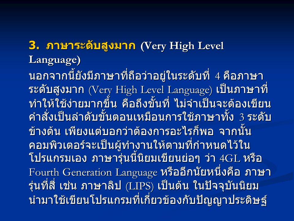 3. ภาษาระดับสูงมาก (Very High Level Language) นอกจากนี้ยังมีภาษาที่ถือว่าอยู่ในระดับที่ 4 คือภาษา ระดับสูงมาก (Very High Level Language) เป็นภาษาที่ ท
