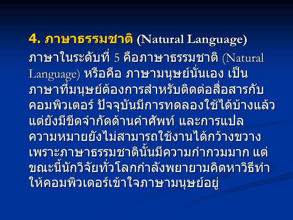 4. ภาษาธรรมชาติ (Natural Language) ภาษาในระดับที่ 5 คือภาษาธรรมชาติ (Natural Language) หรือคือ ภาษามนุษย์นั่นเอง เป็น ภาษาที่มนุษย์ต้องการสำหรับติดต่อ