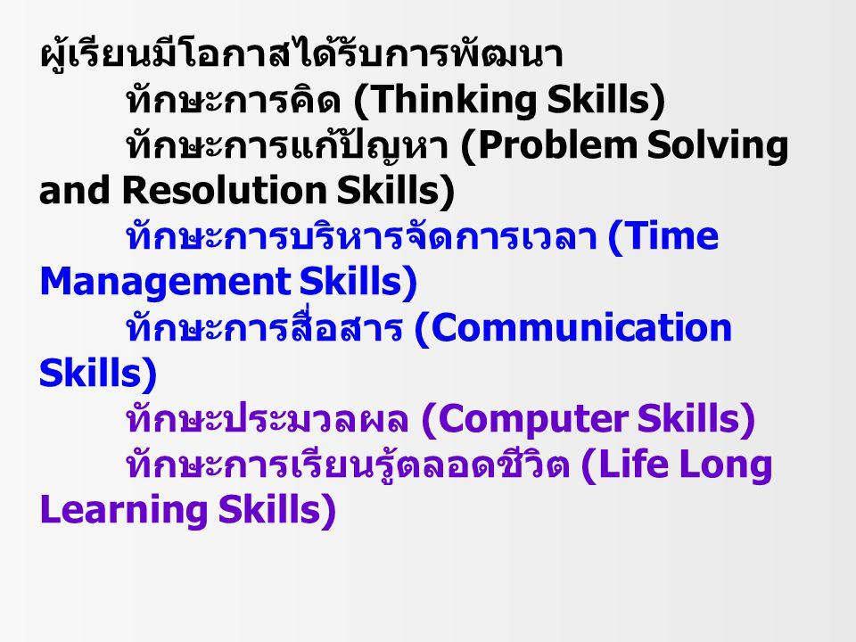 ผู้เรียนมีโอกาสได้รับการพัฒนา ทักษะการคิด (Thinking Skills) ทักษะการแก้ปัญหา (Problem Solving and Resolution Skills) ทักษะการบริหารจัดการเวลา (Time Ma