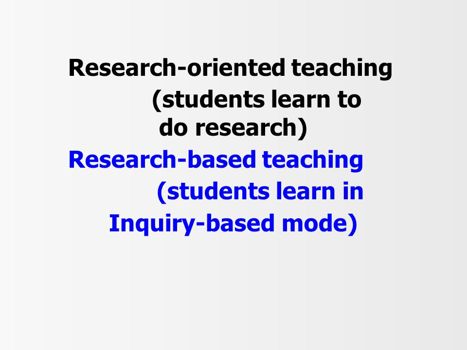Research-oriented teaching (students learn to do research) Research-based teaching (students learn in Inquiry-based mode)