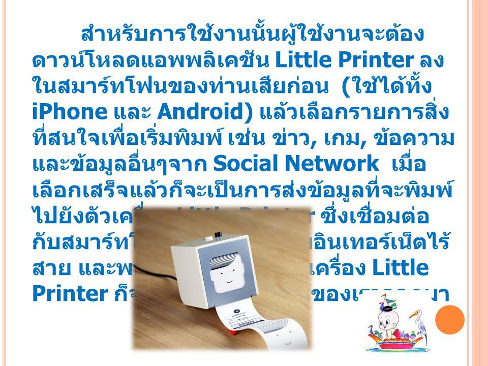 สำหรับการใช้งานนั้นผู้ใช้งานจะต้อง ดาวน์โหลดแอพพลิเคชัน Little Printer ลง ในสมาร์ทโฟนของท่านเสียก่อน ( ใช้ได้ทั้ง iPhone และ Android) แล้วเลือกรายการสิ่ง ที่สนใจเพื่อเริ่มพิมพ์ เช่น ข่าว, เกม, ข้อความ และข้อมูลอื่นๆจาก Social Network เมื่อ เลือกเสร็จแล้วก็จะเป็นการส่งข้อมูลที่จะพิมพ์ ไปยังตัวเครื่อง Little Printer ซึ่งเชื่อมต่อ กับสมาร์ทโฟนของตัวเองด้วยอินเทอร์เน็ตไร้ สาย และพอเรากดปุ่มสีดำบนเครื่อง Little Printer ก็จะเริ่มพิมพ์รายการของเราออกมา