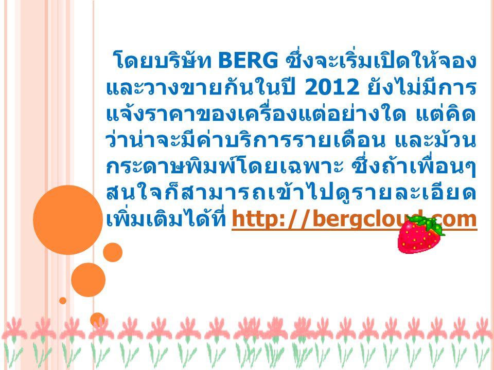 โดยบริษัท BERG ซึ่งจะเริ่มเปิดให้จอง และวางขายกันในปี 2012 ยังไม่มีการ แจ้งราคาของเครื่องแต่อย่างใด แต่คิด ว่าน่าจะมีค่าบริการรายเดือน และม้วน กระดาษพิมพ์โดยเฉพาะ ซึ่งถ้าเพื่อนๆ สนใจก็สามารถเข้าไปดูรายละเอียด เพิ่มเติมได้ที่ http://bergcloud.comhttp://bergcloud.com