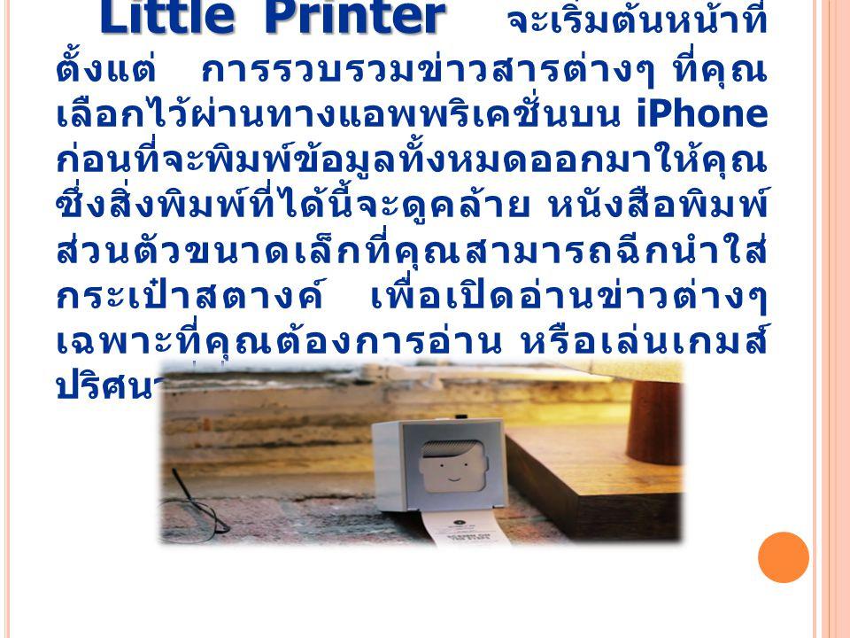 Little Printer Little Printer จะเริ่มต้นหน้าที่ ตั้งแต่ การรวบรวมข่าวสารต่างๆ ที่คุณ เลือกไว้ผ่านทางแอพพริเคชั่นบน iPhone ก่อนที่จะพิมพ์ข้อมูลทั้งหมดออกมาให้คุณ ซึ่งสิ่งพิมพ์ที่ได้นี้จะดูคล้าย หนังสือพิมพ์ ส่วนตัวขนาดเล็กที่คุณสามารถฉีกนำใส่ กระเป๋าสตางค์ เพื่อเปิดอ่านข่าวต่างๆ เฉพาะที่คุณต้องการอ่าน หรือเล่นเกมส์ ปริศนาที่ชื่นชอบได้