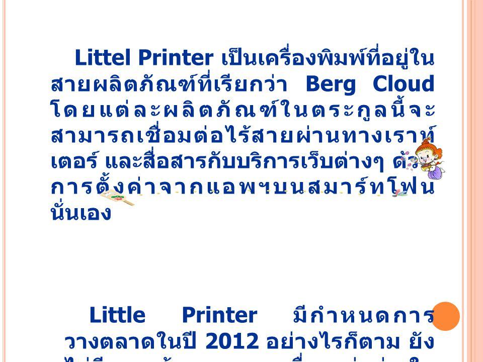Littel Printer เป็นเครื่องพิมพ์ที่อยู่ใน สายผลิตภัณฑ์ที่เรียกว่า Berg Cloud โดยแต่ละผลิตภัณฑ์ในตระกูลนี้จะ สามารถเชื่อมต่อไร้สายผ่านทางเราท์ เตอร์ และสื่อสารกับบริการเว็บต่างๆ ด้วย การตั้งค่าจากแอพฯบนสมาร์ทโฟน นั่นเอง Little Printer มีกำหนดการ วางตลาดในปี 2012 อย่างไรก็ตาม ยัง ไม่มีการแจ้งราคาของเครื่องแต่อย่างใด แต่คิดว่าน่าจะมีค่าบริการรายเดือน และ ม้วนกระดาษพิมพ์โดยเฉพาะ