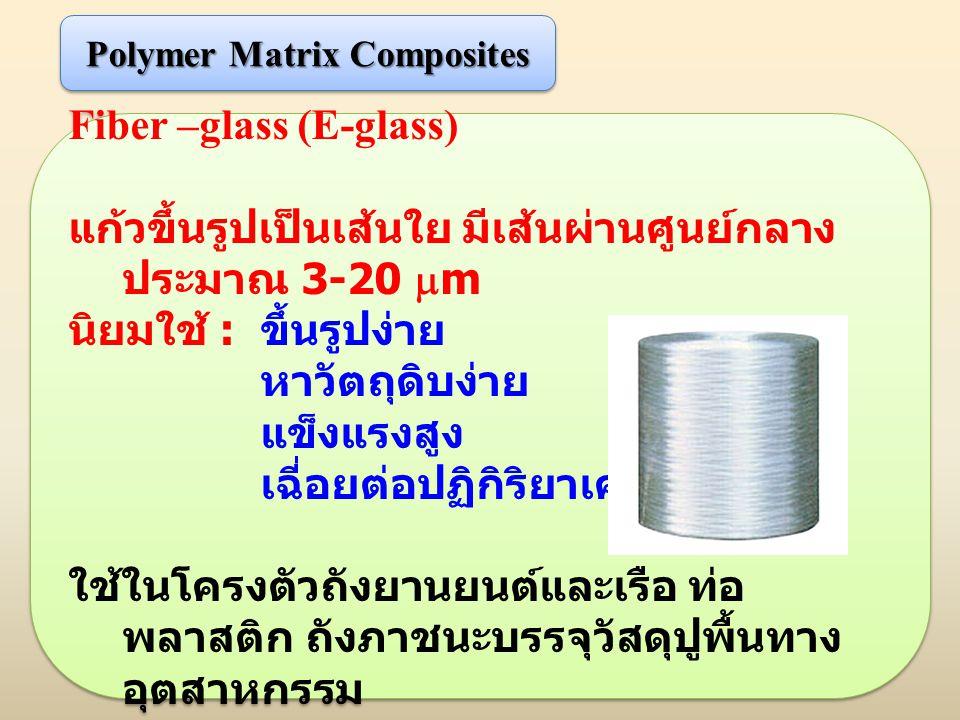 Fiber –glass (E-glass) แก้วขึ้นรูปเป็นเส้นใย มีเส้นผ่านศูนย์กลาง ประมาณ 3-20  m นิยมใช้ : ขึ้นรูปง่าย หาวัตถุดิบง่าย แข็งแรงสูง เฉี่อยต่อปฏิกิริยาเคม