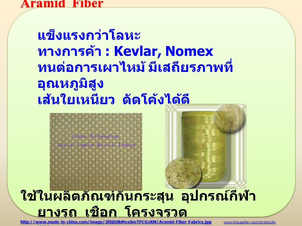 Aramid Fiber แข็งแรงกว่าโลหะ ทางการค้า : Kevlar, Nomex ทนต่อการเผาไหม้ มีเสถียรภาพที่ อุณหภูมิสูง เส้นใยเหนียว ดัดโค้งได้ดี ใช้ในผลิตภัณฑ์กันกระสุน อุ