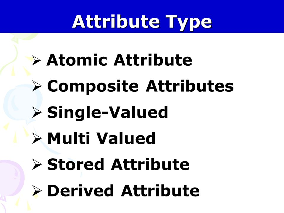 Attribute Type  Atomic Attribute  Composite Attributes  Single-Valued  Multi Valued  Stored Attribute  Derived Attribute