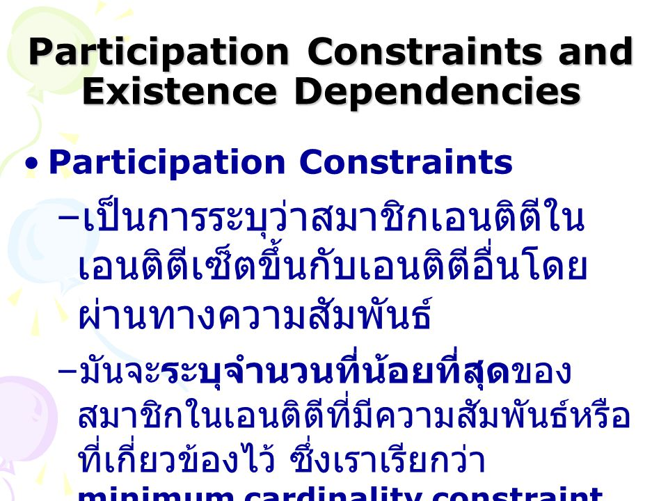 Participation Constraints and Existence Dependencies Participation Constraints – เป็นการระบุว่าสมาชิกเอนติตีใน เอนติตีเซ็ตขึ้นกับเอนติตีอื่นโดย ผ่านทา