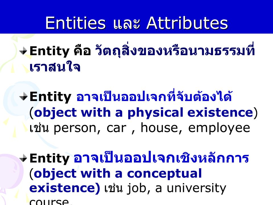 Entities และ Attributes Entity คือ วัตถุสิ่งของหรือนามธรรมที่ เราสนใจ Entity อาจเป็นออปเจกที่จับต้องได้ ( object with a physical existence) เช่น perso
