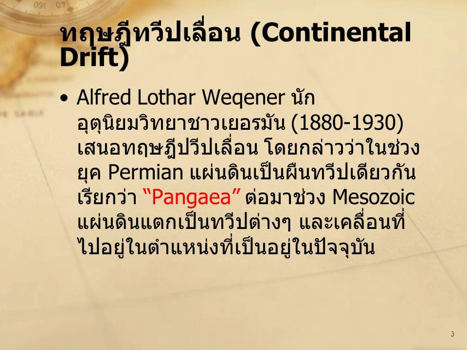 3 ทฤษฎีทวีปเลื่อน (Continental Drift) Alfred Lothar Weqener นัก อุตุนิยมวิทยาชาวเยอรมัน (1880-1930) เสนอทฤษฎีปวีปเลื่อน โดยกล่าวว่าในช่วง ยุค Permian