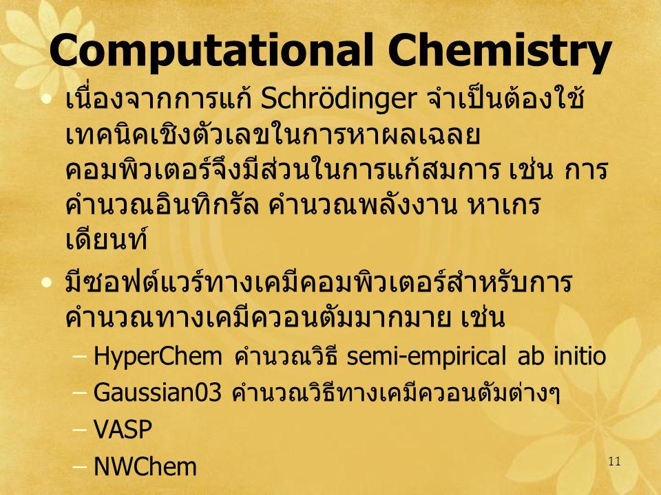 11 Computational Chemistry เนื่องจากการแก้ Schrödinger จำเป็นต้องใช้ เทคนิคเชิงตัวเลขในการหาผลเฉลย คอมพิวเตอร์จึงมีส่วนในการแก้สมการ เช่น การ คำนวณอินทิกรัล คำนวณพลังงาน หาเกร เดียนท์ มีซอฟต์แวร์ทางเคมีคอมพิวเตอร์สำหรับการ คำนวณทางเคมีควอนตัมมากมาย เช่น –HyperChem คำนวณวิธี semi-empirical ab initio –Gaussian03 คำนวณวิธีทางเคมีควอนตัมต่างๆ –VASP –NWChem