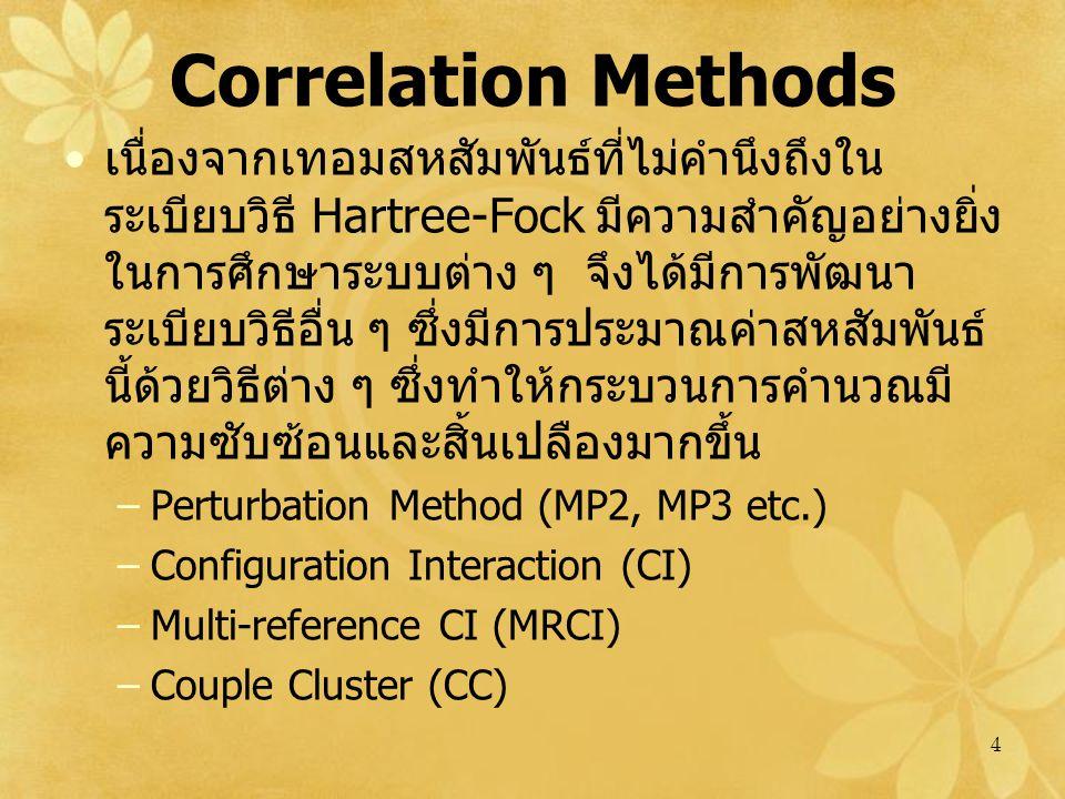 4 Correlation Methods เนื่องจากเทอมสหสัมพันธ์ที่ไม่คำนึงถึงใน ระเบียบวิธี Hartree-Fock มีความสำคัญอย่างยิ่ง ในการศึกษาระบบต่าง ๆ จึงได้มีการพัฒนา ระเบียบวิธีอื่น ๆ ซึ่งมีการประมาณค่าสหสัมพันธ์ นี้ด้วยวิธีต่าง ๆ ซึ่งทำให้กระบวนการคำนวณมี ความซับซ้อนและสิ้นเปลืองมากขึ้น –Perturbation Method (MP2, MP3 etc.) –Configuration Interaction (CI) –Multi-reference CI (MRCI) –Couple Cluster (CC)