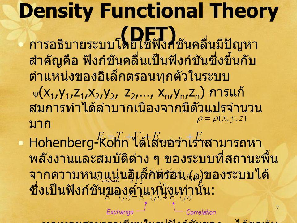 7 Density Functional Theory (DFT) การอธิบายระบบโดยใช้ฟังก์ชันคลื่นมีปัญหา สำคัญคือ ฟังก์ชันคลื่นเป็นฟังก์ชันซึ่งขึ้นกับ ตำแหน่งของอิเล็กตรอนทุกตัวในระบบ   (x 1,y 1,z 1,x 2,y 2, z 2,…, x n,y n,z n ) การแก้ สมการทำได้ลำบากเนื่องจากมีตัวแปรจำนวน มาก Hohenberg-Kohn ได้เสนอว่าเราสามารถหา พลังงานและสมบัติต่าง ๆ ของระบบที่สถานะพื้น จากความหนาแน่นอิเล็กตรอน (  ) ของระบบได้ ซึ่งเป็นฟังก์ชันของตำแหน่งเท่านั้น : – ทุกเทอมสามารถเขียนในรูปฟังก์ชันของ  ได้ยกเว้น nucleus-nucleus repulsion Exchange Correlation