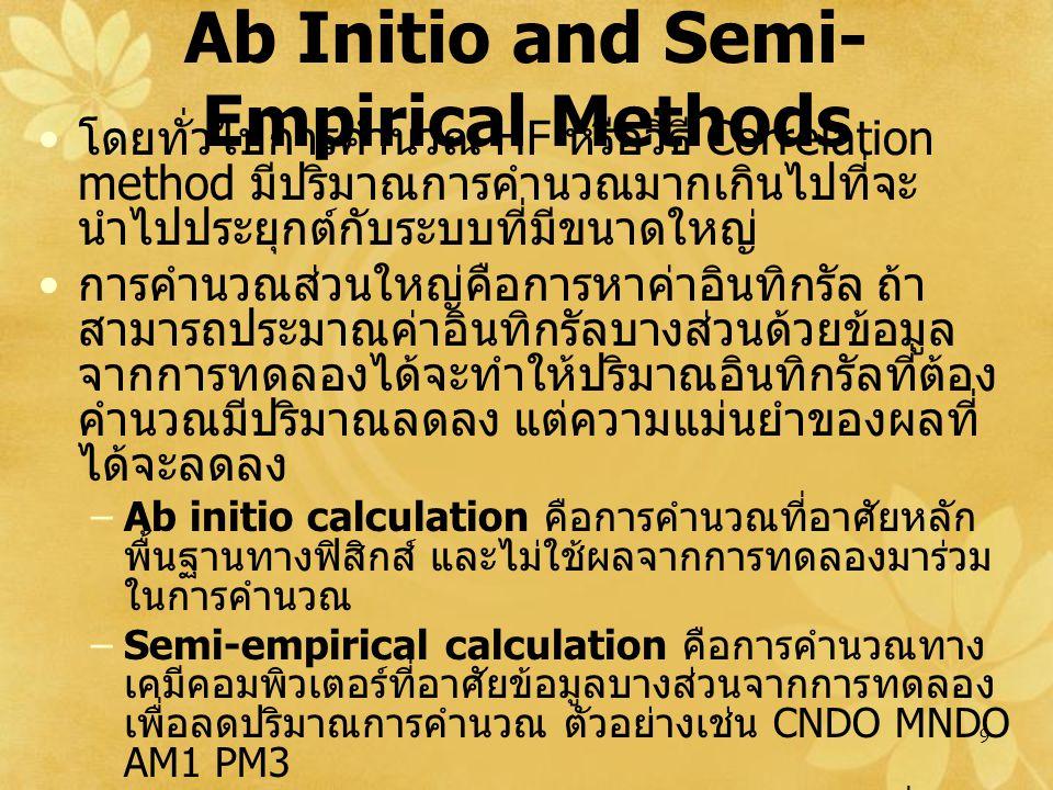 9 Ab Initio and Semi- Empirical Methods โดยทั่วไปการคำนวณ HF หรือวิธี Correlation method มีปริมาณการคำนวณมากเกินไปที่จะ นำไปประยุกต์กับระบบที่มีขนาดใหญ่ การคำนวณส่วนใหญ่คือการหาค่าอินทิกรัล ถ้า สามารถประมาณค่าอินทิกรัลบางส่วนด้วยข้อมูล จากการทดลองได้จะทำให้ปริมาณอินทิกรัลที่ต้อง คำนวณมีปริมาณลดลง แต่ความแม่นยำของผลที่ ได้จะลดลง –Ab initio calculation คือการคำนวณที่อาศัยหลัก พื้นฐานทางฟิสิกส์ และไม่ใช้ผลจากการทดลองมาร่วม ในการคำนวณ –Semi-empirical calculation คือการคำนวณทาง เคมีคอมพิวเตอร์ที่อาศัยข้อมูลบางส่วนจากการทดลอง เพื่อลดปริมาณการคำนวณ ตัวอย่างเช่น CNDO MNDO AM1 PM3 –Combinational Methods คือการนำเอาผลที่ได้ จากการคำนวณแบบ ab initio ขั้นสูงต่าง ๆ มารวมกัน เพื่อให้ผลลัพธ์ใกล้เคียงกับผลที่ได้จากการทดลองมาก ที่สุด ตัวอย่างเช่น G2 G3