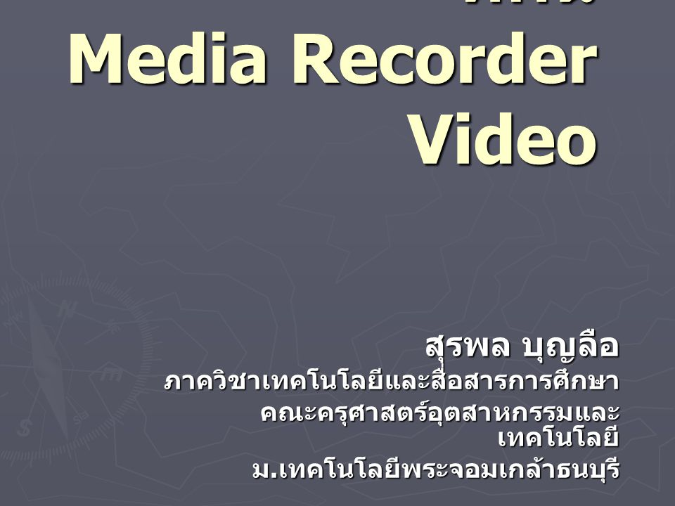 สื่อในการบันทึกวีดิ ทัศน์ Media Recorder Video สุรพล บุญลือ ภาควิชาเทคโนโลยีและสื่อสารการศึกษา คณะครุศาสตร์อุตสาหกรรมและ เทคโนโลยี ม.