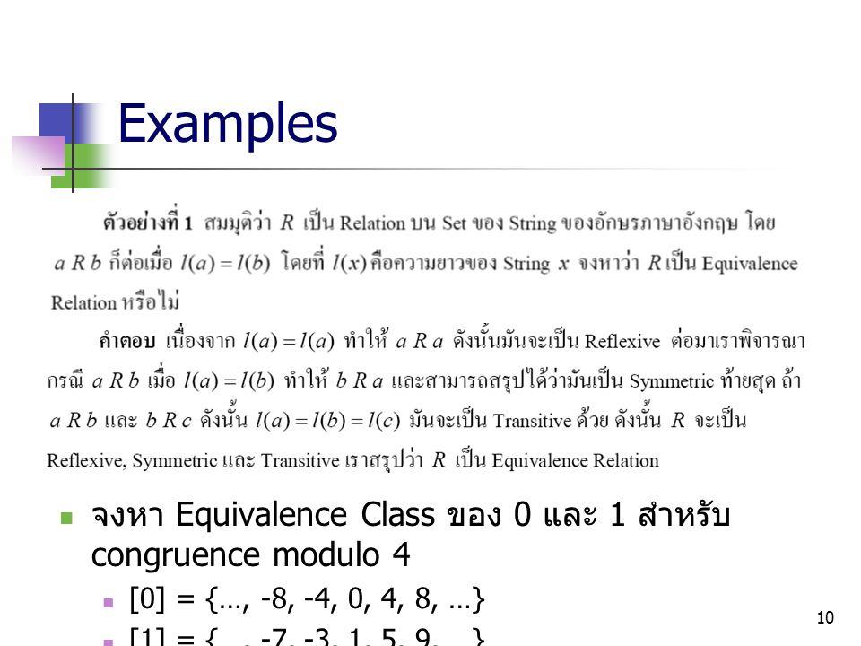 10 Examples จงหา Equivalence Class ของ 0 และ 1 สำหรับ congruence modulo 4 [0] = {…, -8, -4, 0, 4, 8, …} [1] = {…, -7, -3, 1, 5, 9, …}
