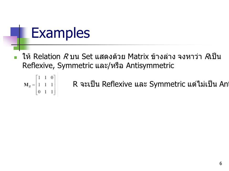 6 Examples ให้ Relation R บน Set แสดงด้วย Matrix ข้างล่าง จงหาว่า R เป็น Reflexive, Symmetric และ / หรือ Antisymmetric R จะเป็น Reflexive และ Symmetri