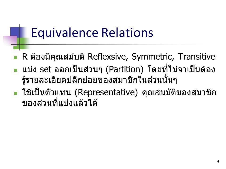 9 Equivalence Relations R ต้องมีคุณสมับติ Reflexsive, Symmetric, Transitive แบ่ง set ออกเป็นส่วนๆ (Partition) โดยที่ไม่จำเป็นต้อง รู้รายละเอียดปลีกย่อ
