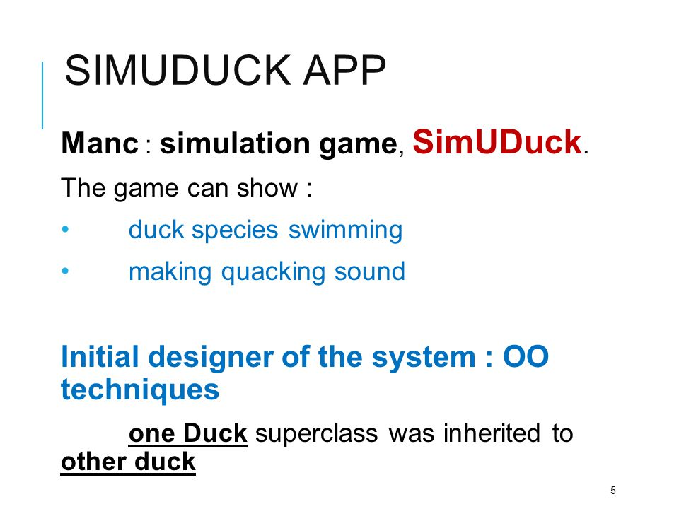 SIMUDUCK APP Manc : simulation game, SimUDuck. The game can show : duck species swimming making quacking sound Initial designer of the system : OO tec